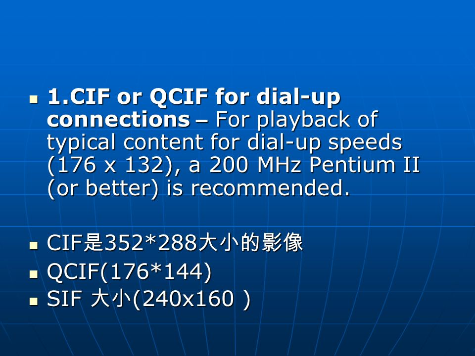 1.CIF or QCIF for dial-up connections – For playback of typical content for dial-up speeds (176 x 132), a 200 MHz Pentium II (or better) is recommended.