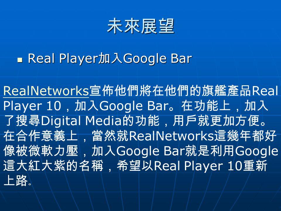 未來展望 Real Player 加入 Google Bar Real Player 加入 Google Bar RealNetworks RealNetworks 宣佈他們將在他們的旗艦產品 Real Player 10 ,加入 Google Bar 。在功能上,加入 了搜尋 Digital Media 的功能,用戶就更加方便。 在合作意義上,當然就 RealNetworks 這幾年都好 像被微軟力壓,加入 Google Bar 就是利用 Google 這大紅大紫的名稱,希望以 Real Player 10 重新 上路 。