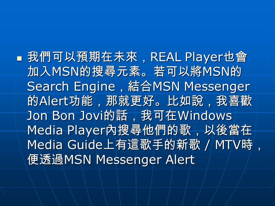 我們可以預期在未來, REAL Player 也會 加入 MSN 的搜尋元素。若可以將 MSN 的 Search Engine ,結合 MSN Messenger 的 Alert 功能,那就更好。比如說,我喜歡 Jon Bon Jovi 的話,我可在 Windows Media Player 內搜尋他們的歌,以後當在 Media Guide 上有這歌手的新歌 / MTV 時, 便透過 MSN Messenger Alert 我們可以預期在未來, REAL Player 也會 加入 MSN 的搜尋元素。若可以將 MSN 的 Search Engine ,結合 MSN Messenger 的 Alert 功能,那就更好。比如說,我喜歡 Jon Bon Jovi 的話,我可在 Windows Media Player 內搜尋他們的歌,以後當在 Media Guide 上有這歌手的新歌 / MTV 時, 便透過 MSN Messenger Alert