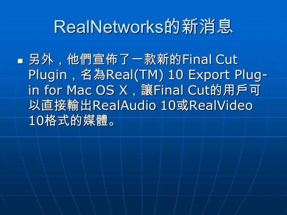 RealNetworks 的新消息 另外,他們宣佈了一款新的 Final Cut Plugin ,名為 Real(TM) 10 Export Plug- in for Mac OS X ,讓 Final Cut 的用戶可 以直接輸出 RealAudio 10 或 RealVideo 10 格式的媒體。 另外,他們宣佈了一款新的 Final Cut Plugin ,名為 Real(TM) 10 Export Plug- in for Mac OS X ,讓 Final Cut 的用戶可 以直接輸出 RealAudio 10 或 RealVideo 10 格式的媒體。