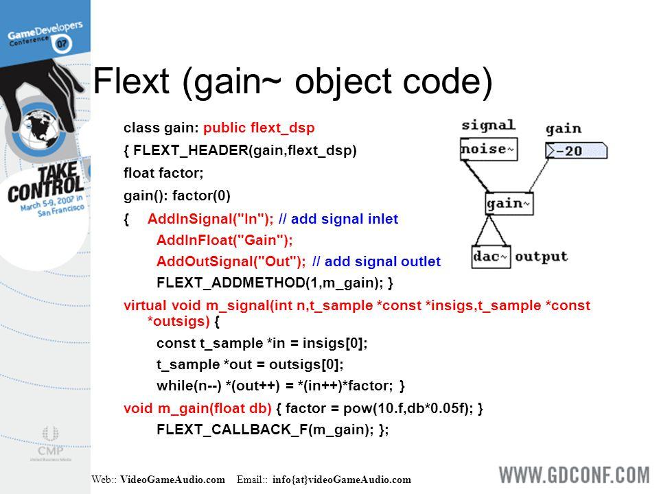 Web:: VideoGameAudio.com Email:: info{at}videoGameAudio.com Flext (gain~ object code) class gain: public flext_dsp { FLEXT_HEADER(gain,flext_dsp) float factor; gain(): factor(0) { AddInSignal( In ); // add signal inlet AddInFloat( Gain ); AddOutSignal( Out ); // add signal outlet FLEXT_ADDMETHOD(1,m_gain); } virtual void m_signal(int n,t_sample *const *insigs,t_sample *const *outsigs) { const t_sample *in = insigs[0]; t_sample *out = outsigs[0]; while(n--) *(out++) = *(in++)*factor; } void m_gain(float db) { factor = pow(10.f,db*0.05f); } FLEXT_CALLBACK_F(m_gain); };