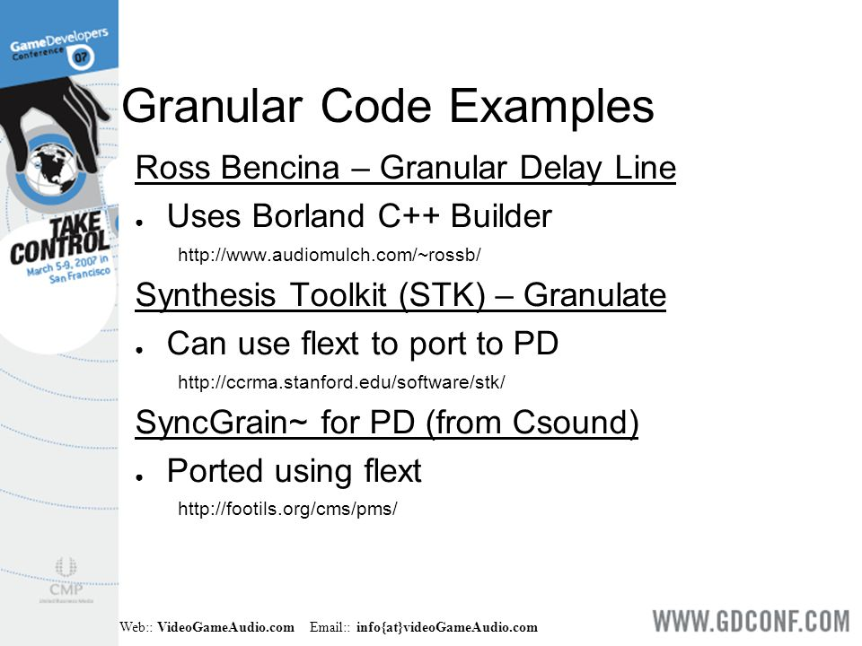 Web:: VideoGameAudio.com Email:: info{at}videoGameAudio.com Granular Code Examples Ross Bencina – Granular Delay Line ● Uses Borland C++ Builder http://www.audiomulch.com/~rossb/ Synthesis Toolkit (STK) – Granulate ● Can use flext to port to PD http://ccrma.stanford.edu/software/stk/ SyncGrain~ for PD (from Csound) ● Ported using flext http://footils.org/cms/pms/
