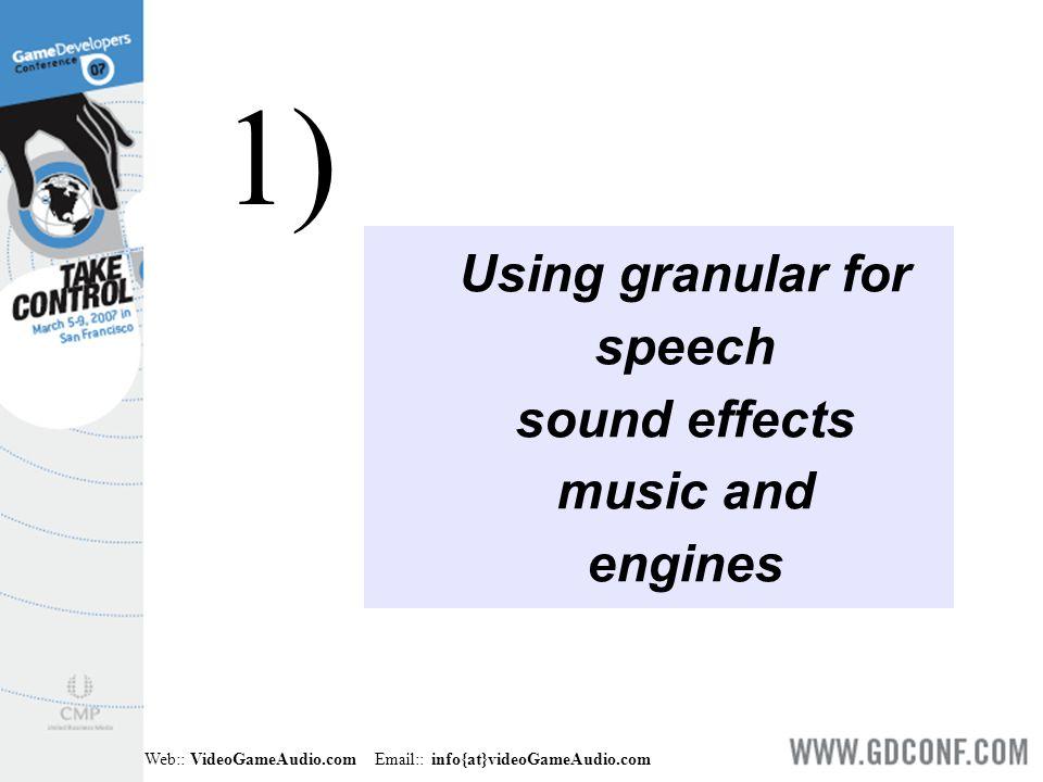 Web:: VideoGameAudio.com Email:: info{at}videoGameAudio.com 1) Selection order (fwd/rev or freeze) 2) Pitch shift 3) Amplitude range 4) Spatialization / panning 5) Grain duration 6) Grain density (grains/sec, # of grain voices) 7) Envelope (ASR shape or windowing function) 8) DSP effect (reverb, filtering...) 9) Feedback amount (for granular delay lines) Granular Parameters