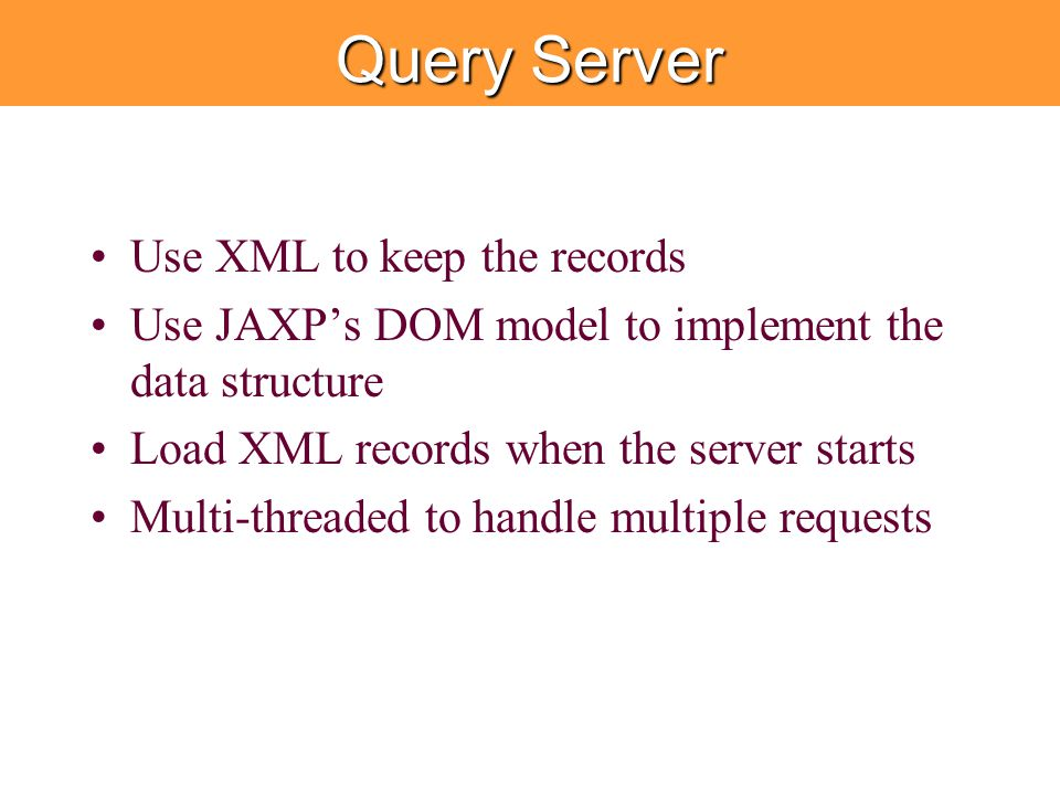 Query Server Use XML to keep the records Use JAXP's DOM model to implement the data structure Load XML records when the server starts Multi-threaded to handle multiple requests