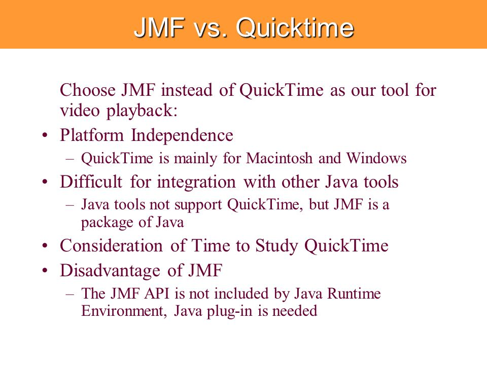 JMF vs. Quicktime Choose JMF instead of QuickTime as our tool for video playback: Platform Independence –QuickTime is mainly for Macintosh and Windows