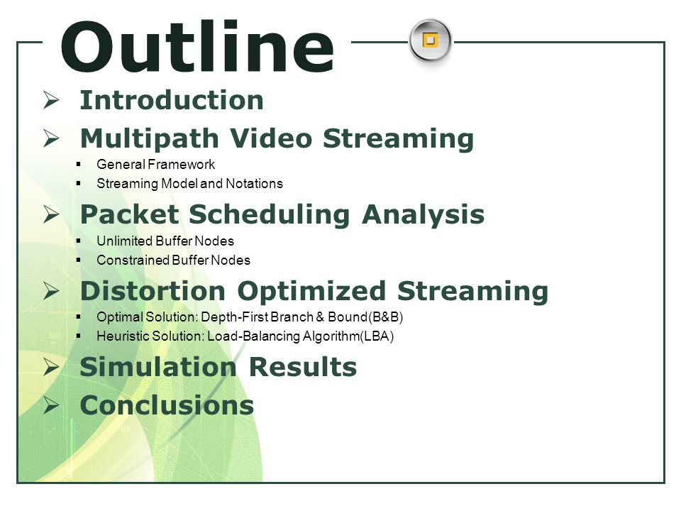 Outline  Introduction  Multipath Video Streaming  General Framework  Streaming Model and Notations  Packet Scheduling Analysis  Unlimited Buffer Nodes  Constrained Buffer Nodes  Distortion Optimized Streaming  Optimal Solution: Depth-First Branch & Bound(B&B)  Heuristic Solution: Load-Balancing Algorithm(LBA)  Simulation Results  Conclusions