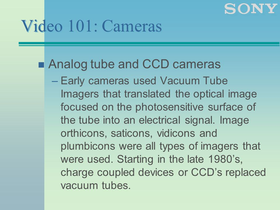 Video 101: Cameras n Analog tube and CCD cameras –Early cameras used Vacuum Tube Imagers that translated the optical image focused on the photosensitive surface of the tube into an electrical signal.