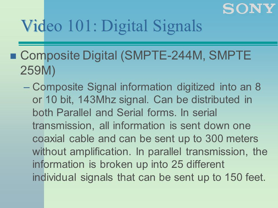 Video 101: Digital Signals n Composite Digital (SMPTE-244M, SMPTE 259M) –Composite Signal information digitized into an 8 or 10 bit, 143Mhz signal.