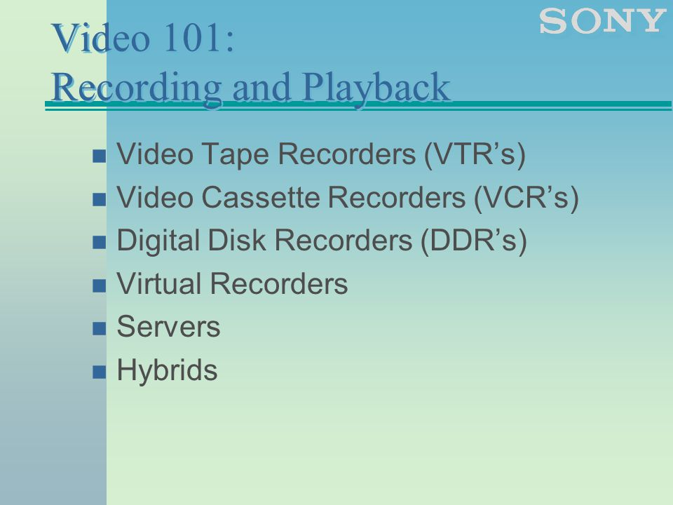 Video 101: Recording and Playback n Video Tape Recorders (VTR's) n Video Cassette Recorders (VCR's) n Digital Disk Recorders (DDR's) n Virtual Recorders n Servers n Hybrids