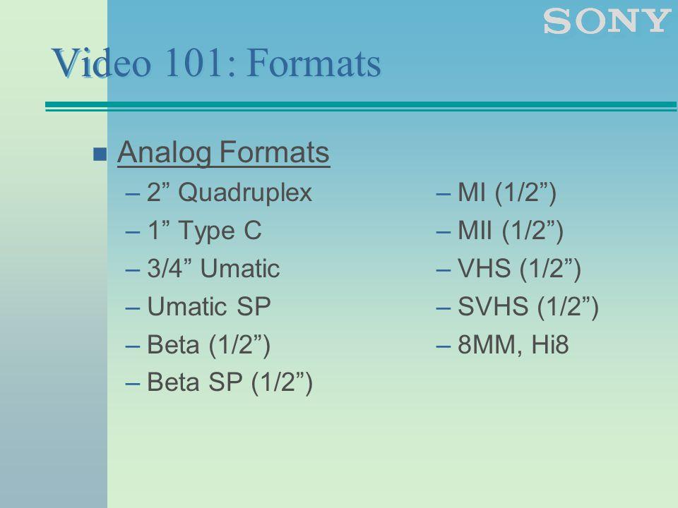 Video 101: Formats n Analog Formats –2 Quadruplex –1 Type C –3/4 Umatic –Umatic SP –Beta (1/2 ) –Beta SP (1/2 ) –MI (1/2 ) –MII (1/2 ) –VHS (1/2 ) –SVHS (1/2 ) –8MM, Hi8