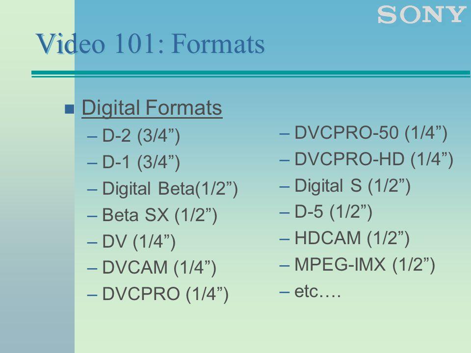 Video 101: Formats n Digital Formats –D-2 (3/4 ) –D-1 (3/4 ) –Digital Beta(1/2 ) –Beta SX (1/2 ) –DV (1/4 ) –DVCAM (1/4 ) –DVCPRO (1/4 ) –DVCPRO-50 (1/4 ) –DVCPRO-HD (1/4 ) –Digital S (1/2 ) –D-5 (1/2 ) –HDCAM (1/2 ) –MPEG-IMX (1/2 ) –etc….