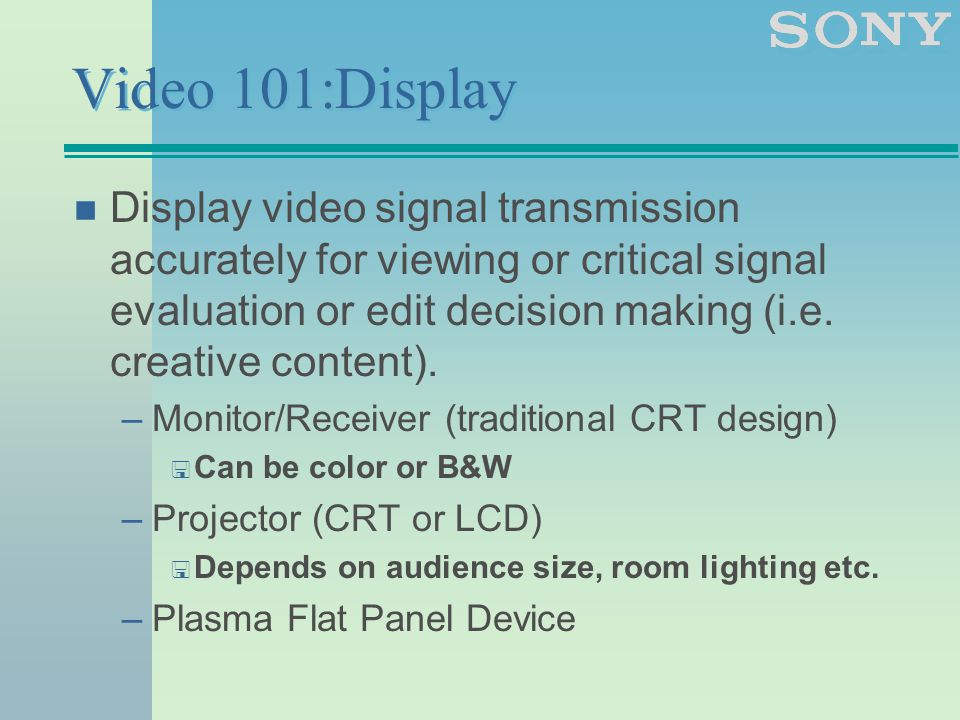 Video 101:Display n Display video signal transmission accurately for viewing or critical signal evaluation or edit decision making (i.e.
