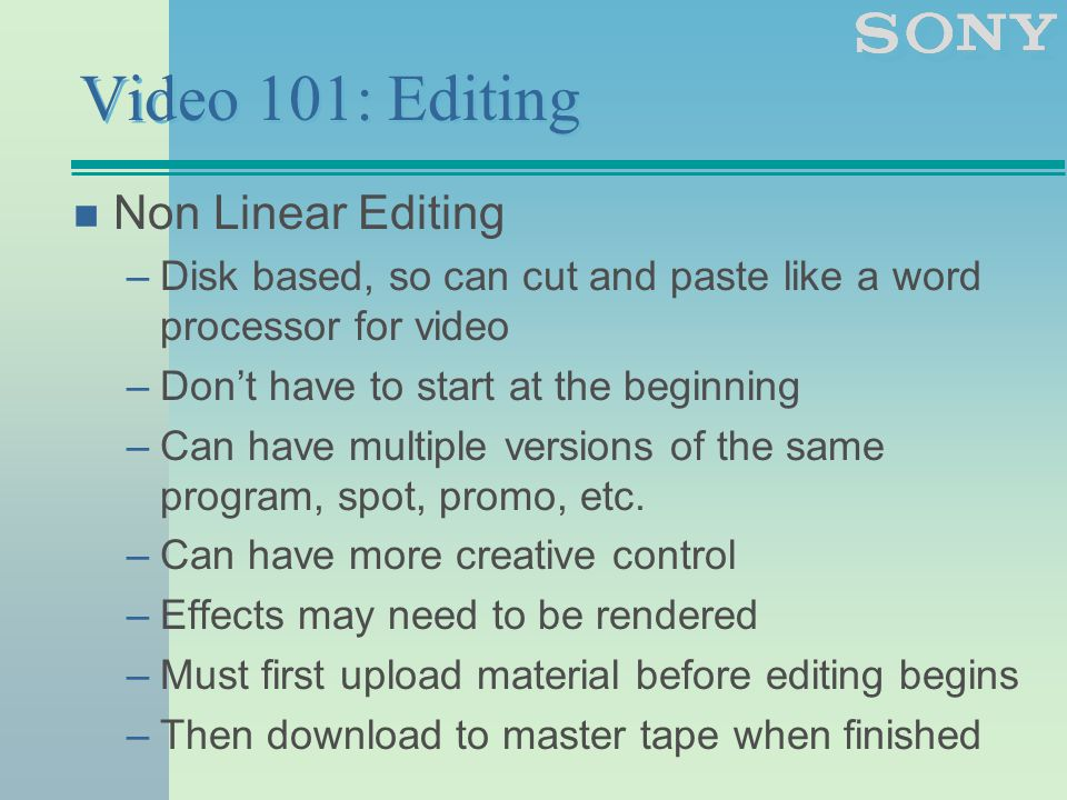 Video 101: Editing n Non Linear Editing –Disk based, so can cut and paste like a word processor for video –Don't have to start at the beginning –Can have multiple versions of the same program, spot, promo, etc.