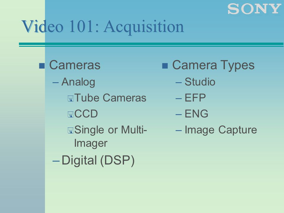 Video 101: Acquisition n Cameras –Analog < Tube Cameras < CCD < Single or Multi- Imager –Digital (DSP) n Camera Types –Studio –EFP –ENG –Image Capture
