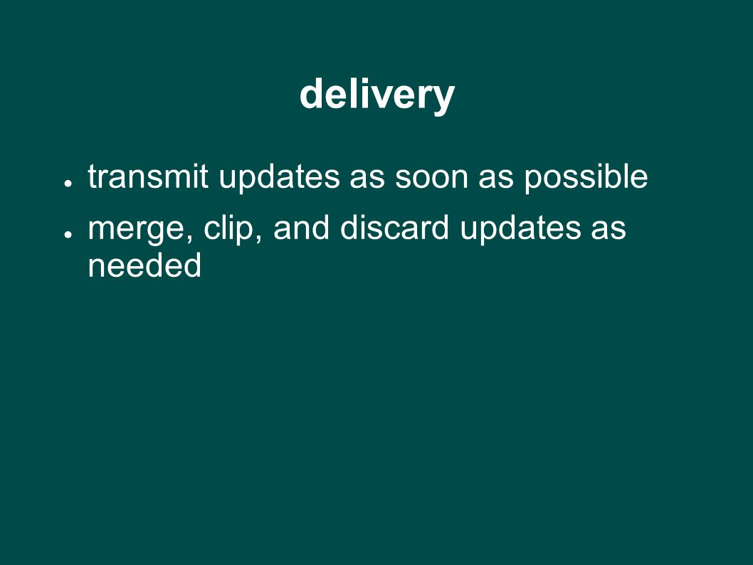 delivery ● transmit updates as soon as possible ● merge, clip, and discard updates as needed