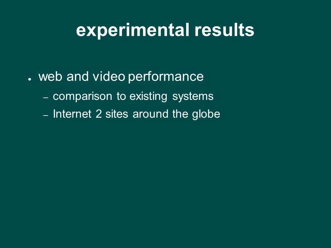 experimental results ● web and video performance – comparison to existing systems – Internet 2 sites around the globe