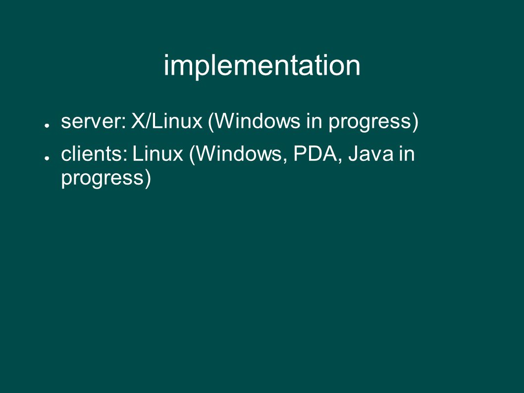 implementation ● server: X/Linux (Windows in progress) ● clients: Linux (Windows, PDA, Java in progress)