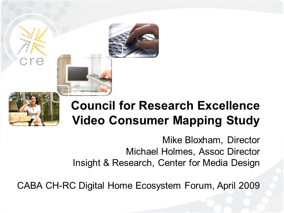 Council for Research Excellence Video Consumer Mapping Study Mike Bloxham, Director Michael Holmes, Assoc Director Insight & Research, Center for Medi