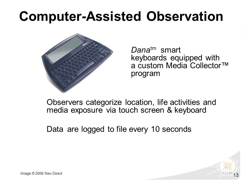Computer-Assisted Observation Dana tm smart keyboards equipped with a custom Media Collector™ program Observers categorize location, life activities and media exposure via touch screen & keyboard Data are logged to file every 10 seconds 13 Image © 2008 Neo Direct