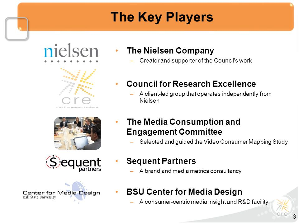 The Key Players The Nielsen Company –Creator and supporter of the Council's work Council for Research Excellence –A client-led group that operates independently from Nielsen The Media Consumption and Engagement Committee –Selected and guided the Video Consumer Mapping Study BSU Center for Media Design –A consumer-centric media insight and R&D facility Sequent Partners –A brand and media metrics consultancy 3