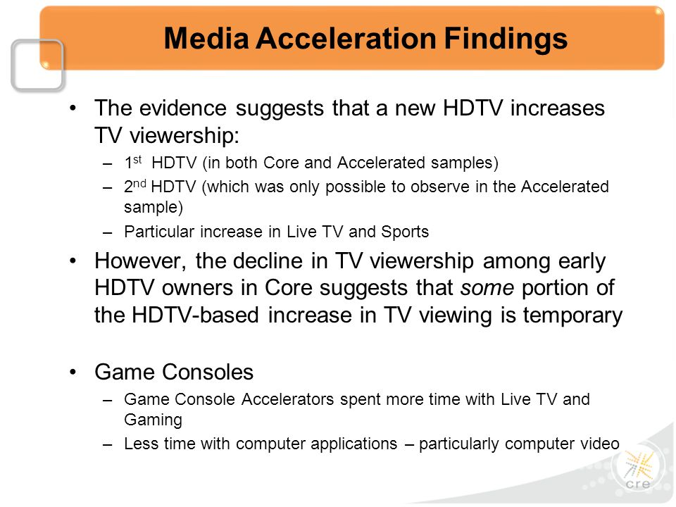 The evidence suggests that a new HDTV increases TV viewership: –1 st HDTV (in both Core and Accelerated samples) –2 nd HDTV (which was only possible to observe in the Accelerated sample) –Particular increase in Live TV and Sports However, the decline in TV viewership among early HDTV owners in Core suggests that some portion of the HDTV-based increase in TV viewing is temporary Game Consoles –Game Console Accelerators spent more time with Live TV and Gaming –Less time with computer applications – particularly computer video Media Acceleration Findings
