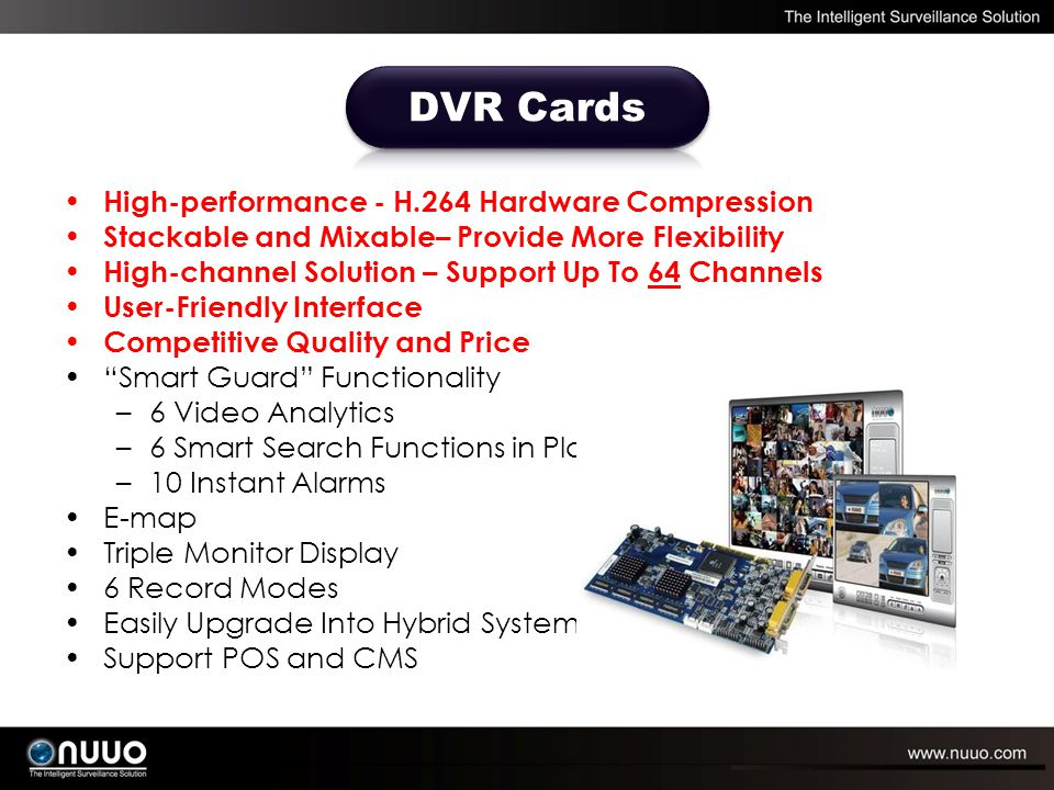 High-performance - H.264 Hardware Compression Stackable and Mixable– Provide More Flexibility High-channel Solution – Support Up To 64 Channels User-Friendly Interface Competitive Quality and Price Smart Guard Functionality –6 Video Analytics –6 Smart Search Functions in Playback –10 Instant Alarms E-map Triple Monitor Display 6 Record Modes Easily Upgrade Into Hybrid System Support POS and CMS