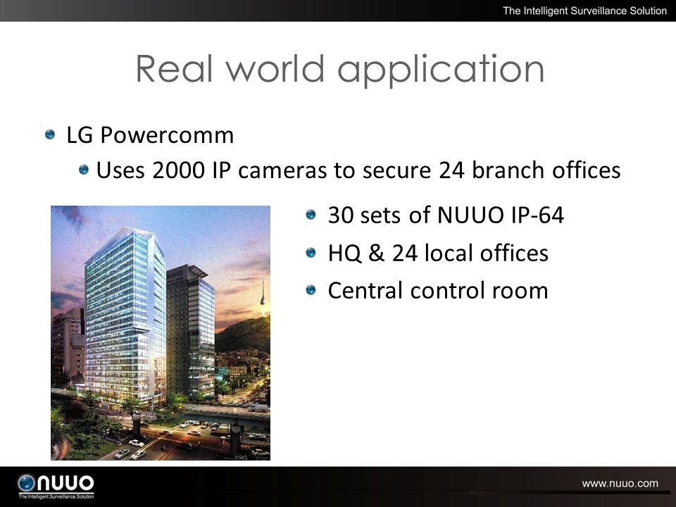 LG Powercomm Uses 2000 IP cameras to secure 24 branch offices 30 sets of NUUO IP-64 HQ & 24 local offices Central control room Real world application