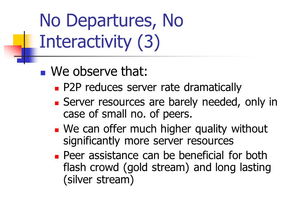No Departures, No Interactivity (3) We observe that: P2P reduces server rate dramatically Server resources are barely needed, only in case of small no.
