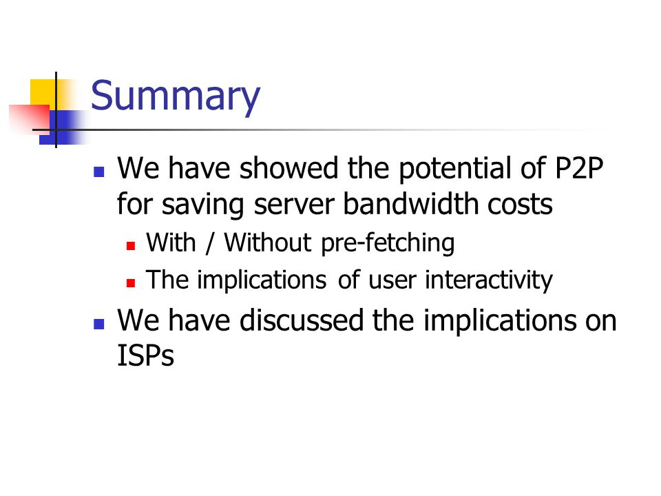 Summary We have showed the potential of P2P for saving server bandwidth costs With / Without pre-fetching The implications of user interactivity We ha