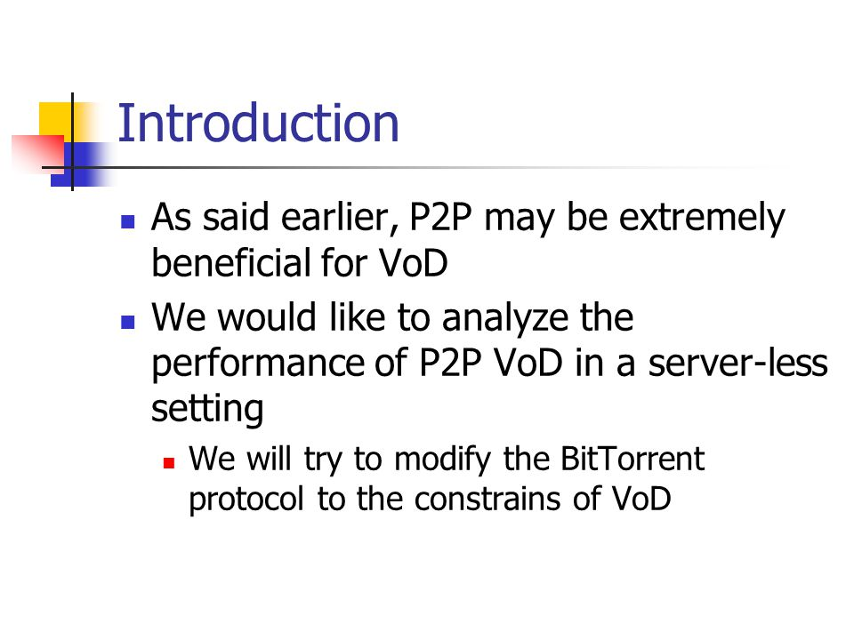 Introduction As said earlier, P2P may be extremely beneficial for VoD We would like to analyze the performance of P2P VoD in a server-less setting We