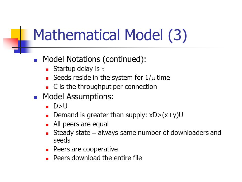 Mathematical Model (3) Model Notations (continued): Startup delay is  Seeds reside in the system for 1/  time C is the throughput per connection Model Assumptions: D>U Demand is greater than supply: xD>(x+y)U All peers are equal Steady state – always same number of downloaders and seeds Peers are cooperative Peers download the entire file