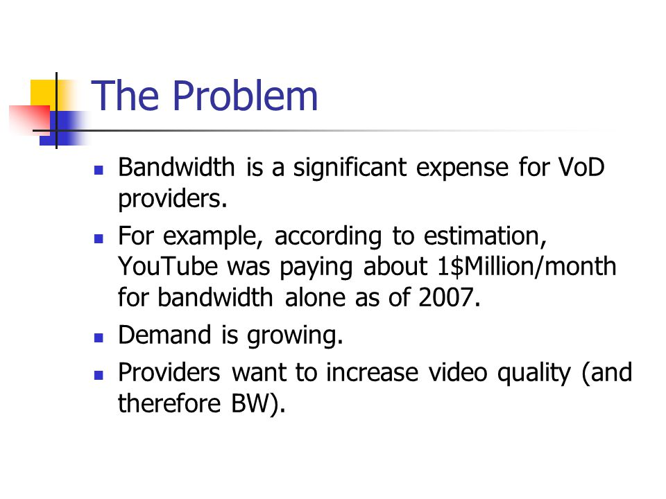 The Problem Bandwidth is a significant expense for VoD providers.