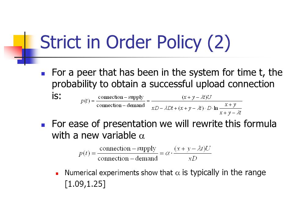 Strict in Order Policy (2) For a peer that has been in the system for time t, the probability to obtain a successful upload connection is: For ease of presentation we will rewrite this formula with a new variable  Numerical experiments show that  is typically in the range [1.09,1.25]