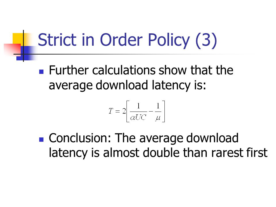 Strict in Order Policy (3) Further calculations show that the average download latency is: Conclusion: The average download latency is almost double than rarest first