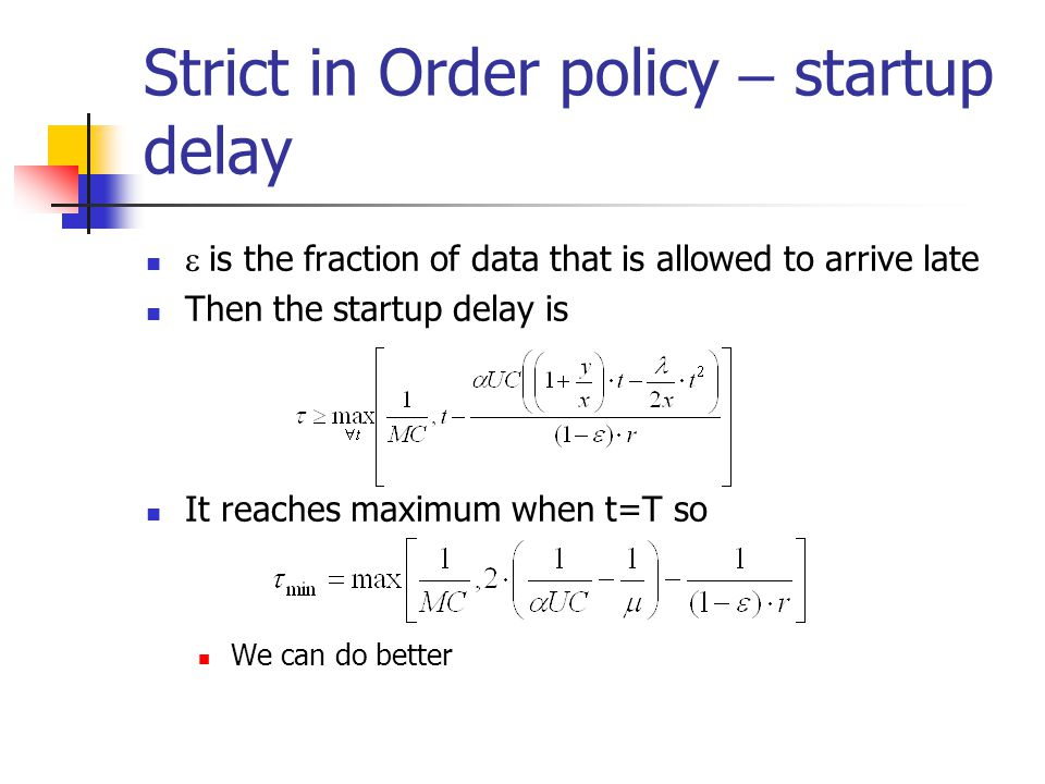 Strict in Order policy – startup delay  is the fraction of data that is allowed to arrive late Then the startup delay is It reaches maximum when t=T