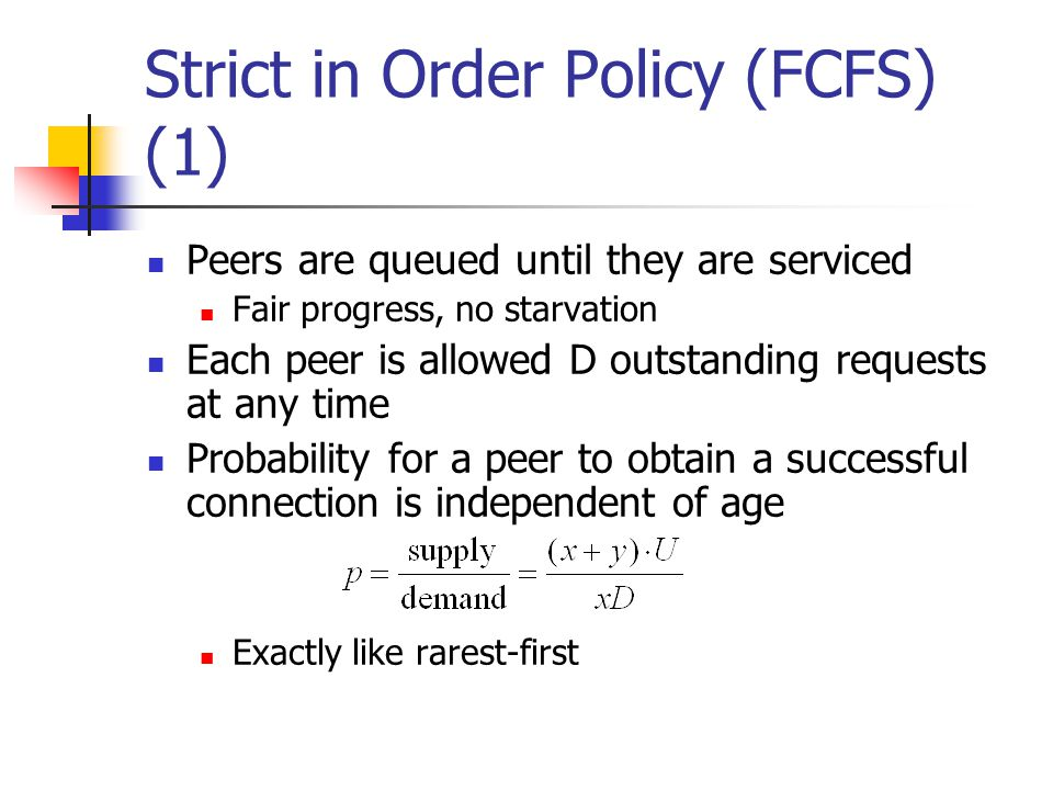 Strict in Order Policy (FCFS) (1) Peers are queued until they are serviced Fair progress, no starvation Each peer is allowed D outstanding requests at any time Probability for a peer to obtain a successful connection is independent of age Exactly like rarest-first