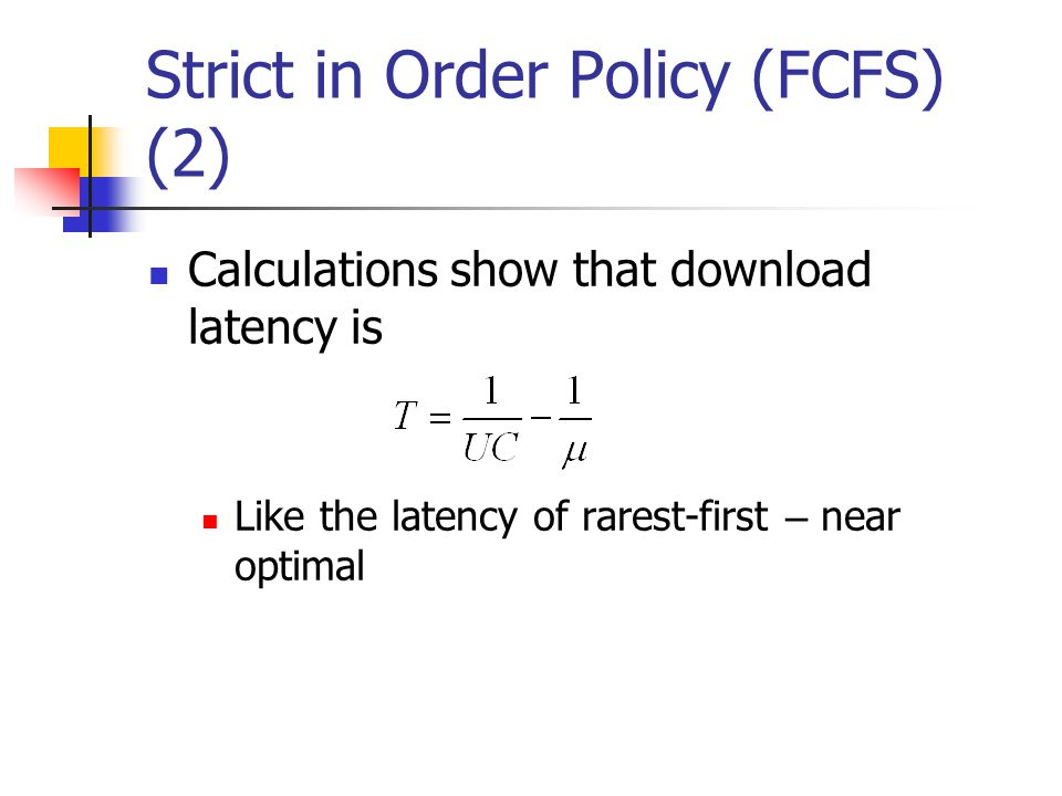 Strict in Order Policy (FCFS) (2) Calculations show that download latency is Like the latency of rarest-first – near optimal