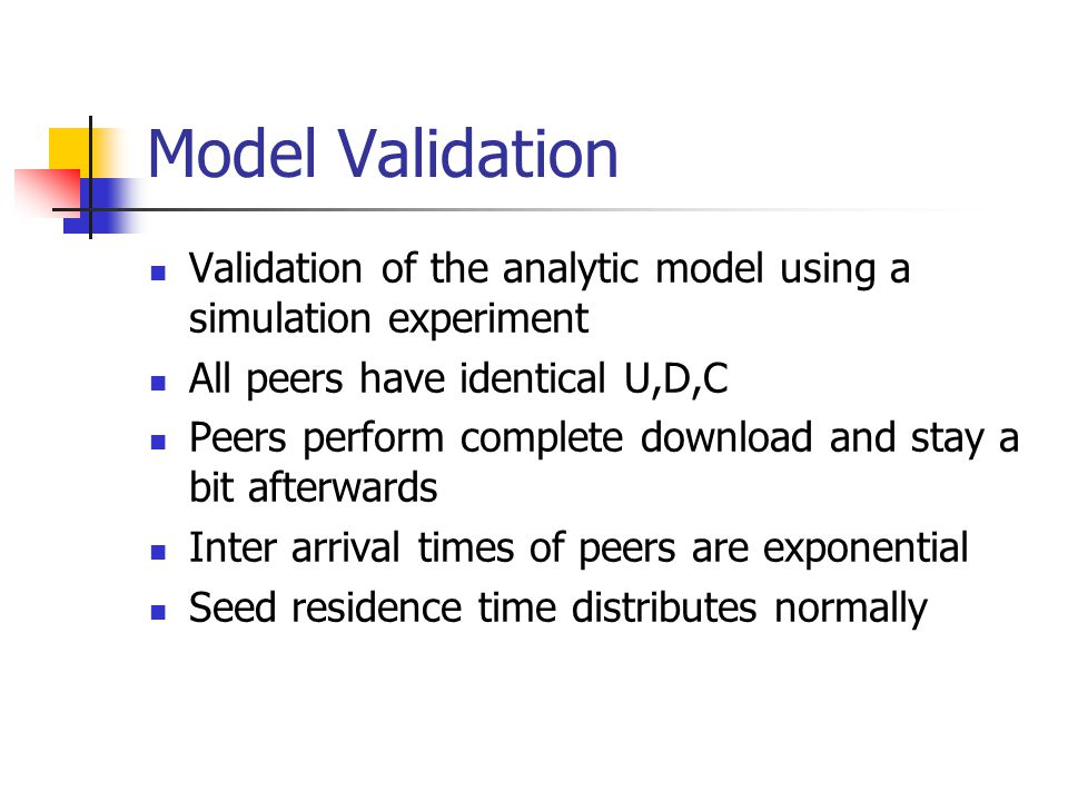 Model Validation Validation of the analytic model using a simulation experiment All peers have identical U,D,C Peers perform complete download and stay a bit afterwards Inter arrival times of peers are exponential Seed residence time distributes normally