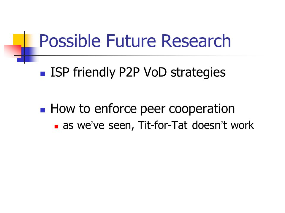 Possible Future Research ISP friendly P2P VoD strategies How to enforce peer cooperation as we ' ve seen, Tit-for-Tat doesn ' t work