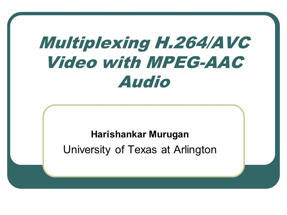 Multiplexing H.264/AVC Video with MPEG-AAC Audio Harishankar Murugan University of Texas at Arlington