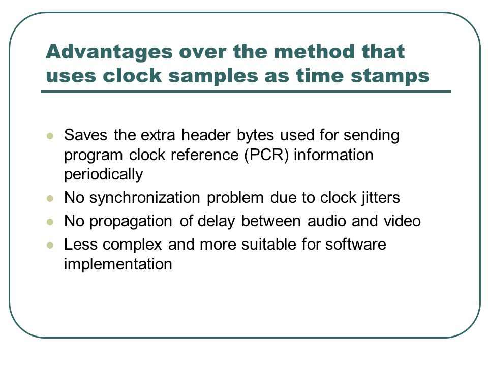 Advantages over the method that uses clock samples as time stamps Saves the extra header bytes used for sending program clock reference (PCR) information periodically No synchronization problem due to clock jitters No propagation of delay between audio and video Less complex and more suitable for software implementation