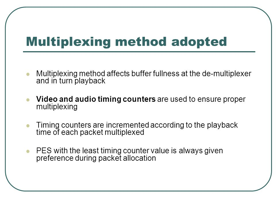 Multiplexing method adopted Multiplexing method affects buffer fullness at the de-multiplexer and in turn playback Video and audio timing counters are used to ensure proper multiplexing Timing counters are incremented according to the playback time of each packet multiplexed PES with the least timing counter value is always given preference during packet allocation