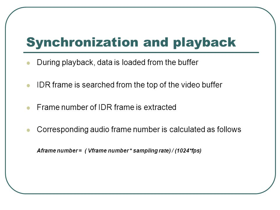 Synchronization and playback During playback, data is loaded from the buffer IDR frame is searched from the top of the video buffer Frame number of IDR frame is extracted Corresponding audio frame number is calculated as follows Aframe number = ( Vframe number * sampling rate) / (1024*fps)