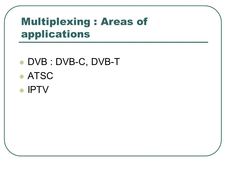 Multiplexing : Areas of applications DVB : DVB-C, DVB-T ATSC IPTV