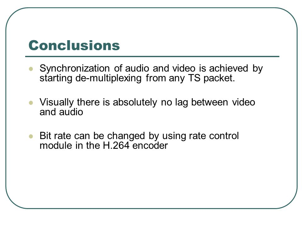 Conclusions Synchronization of audio and video is achieved by starting de-multiplexing from any TS packet. Visually there is absolutely no lag between