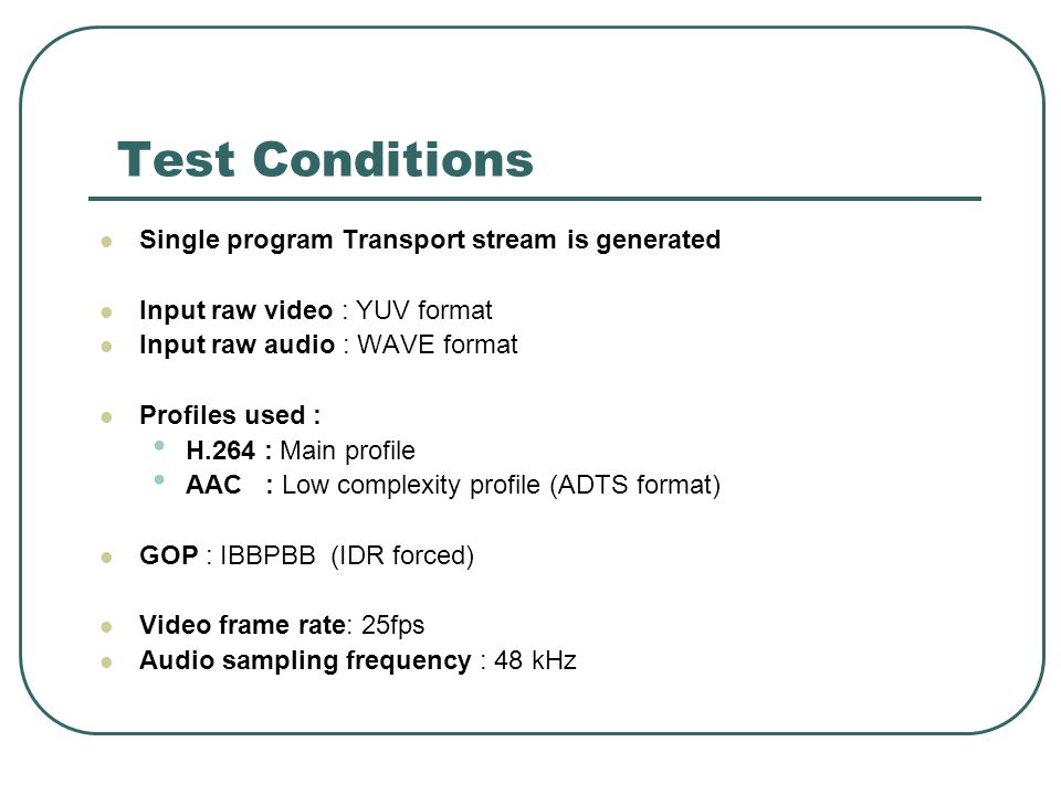 Test Conditions Single program Transport stream is generated Input raw video : YUV format Input raw audio : WAVE format Profiles used : H.264 : Main profile AAC : Low complexity profile (ADTS format) GOP : IBBPBB (IDR forced) Video frame rate: 25fps Audio sampling frequency : 48 kHz