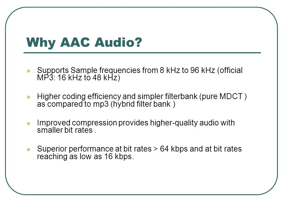 Why AAC Audio? Supports Sample frequencies from 8 kHz to 96 kHz (official MP3: 16 kHz to 48 kHz) Higher coding efficiency and simpler filterbank (pure