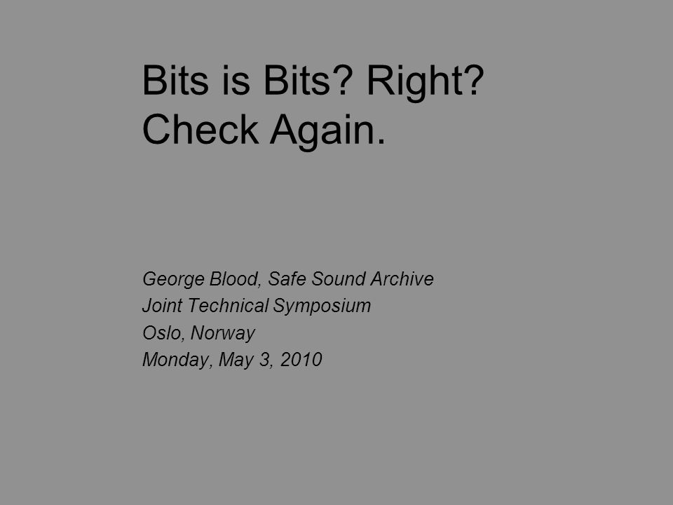 Bits is Bits? Right? Check Again. George Blood, Safe Sound Archive Joint Technical Symposium Oslo, Norway Monday, May 3, 2010