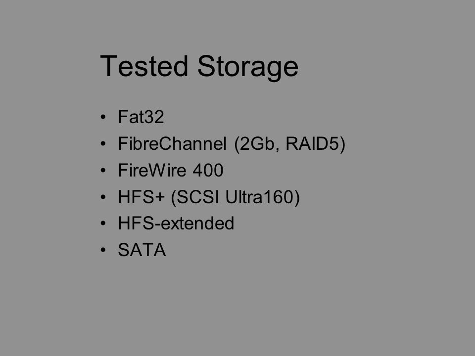 Tested Storage Fat32 FibreChannel (2Gb, RAID5) FireWire 400 HFS+ (SCSI Ultra160) HFS-extended SATA