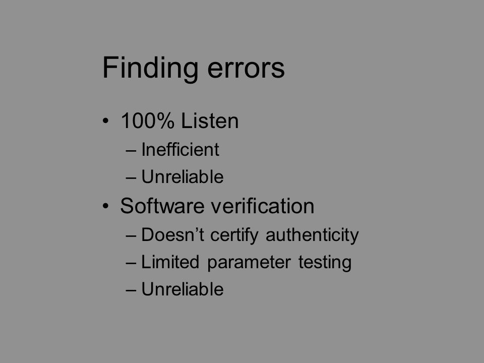 Finding errors 100% Listen –Inefficient –Unreliable Software verification –Doesn't certify authenticity –Limited parameter testing –Unreliable